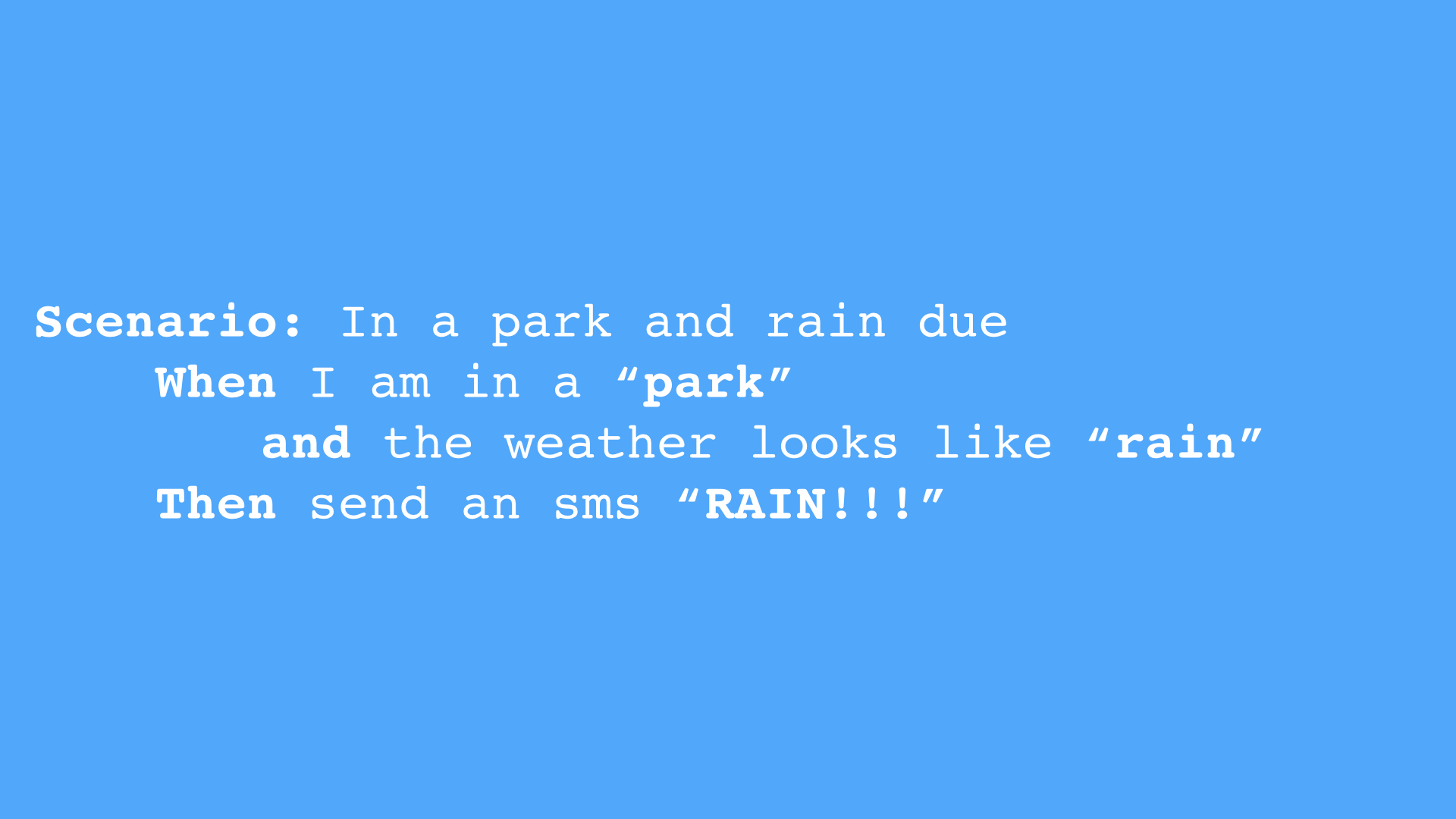 "Slide 9 - Example cucumber test - Scenario: In a park and rain dueWhen I am in a ""park"" and the weather looks like ""rain"" Then send an sms ""RAIN!!!"""""