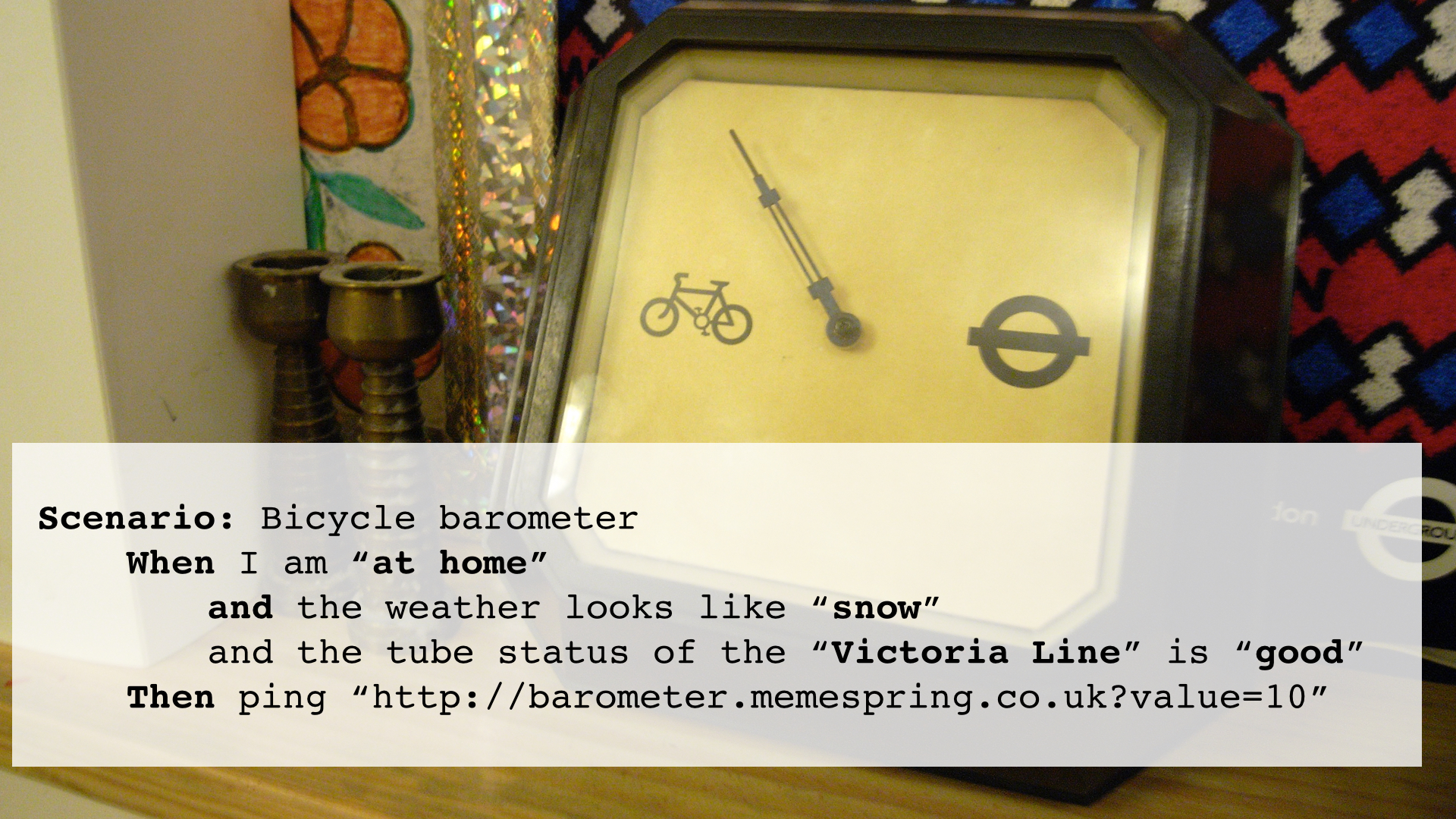 "Slide 10 - Scenario: Bicycle barometer When I am ""at home"" and the weather looks like ""snow"" and the tube status of the ""Victoria Line"" is ""good""Then ping ""http://barometer.memespring.co.uk?value=10"""